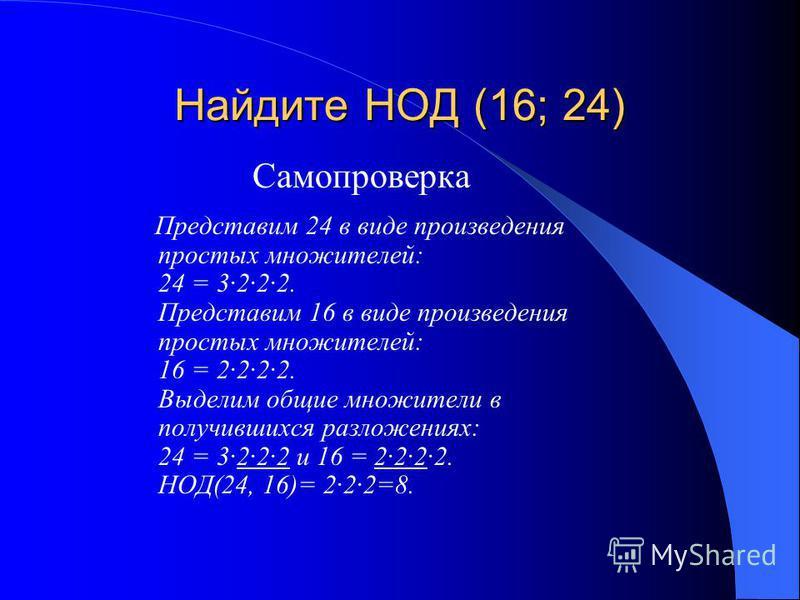 Найдите НОД (16; 24) Самопроверка Представим 24 в виде произведения простых множителей: 24 = 3·2·2·2. Представим 16 в виде произведения простых множителей: 16 = 2·2·2·2. Выделим общие множители в получившихся разложениях: 24 = 3·2·2·2 и 16 = 2·2·2·2.