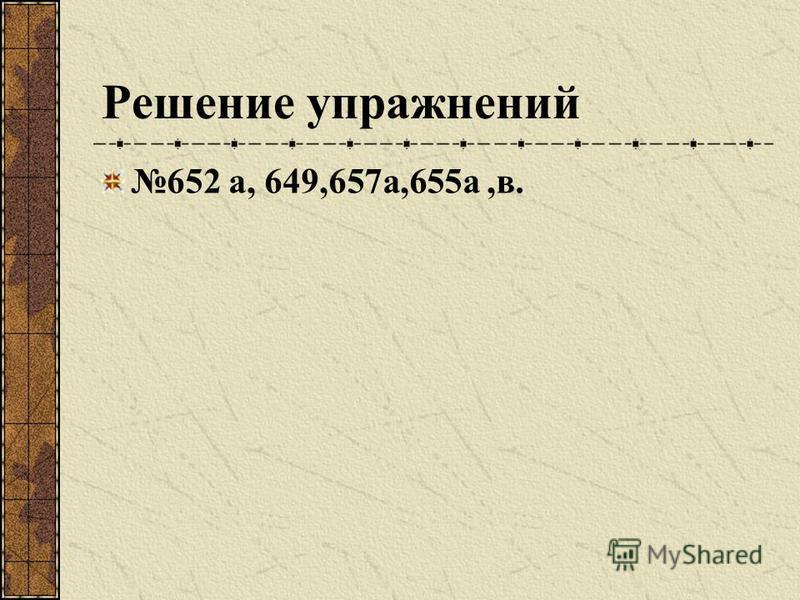 Решение упражнений 652 а, 649,657 а,655 а,в.