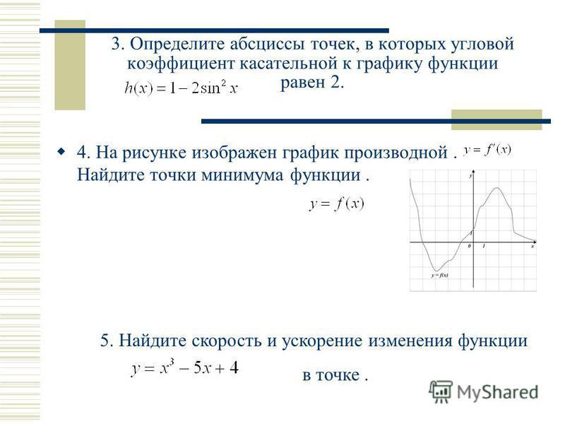 3. Определите абсциссы точек, в которых угловой коэффициент касательной к графику функции равен 2. 4. На рисунке изображен график производной. Найдите точки минимума функции. 5. Найдите скорость и ускорение изменения функции в точке.