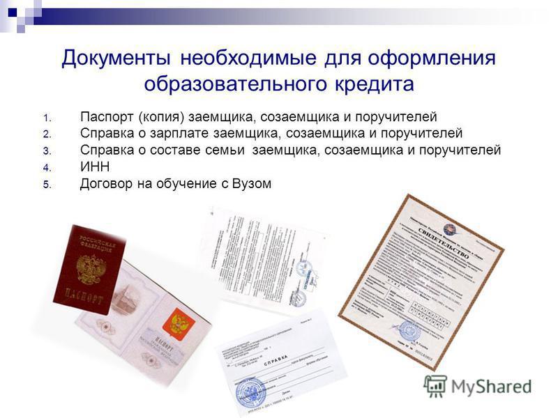 Документы необходимые для оформления образовательного кредита 1. Паспорт (копия) заемщика, созаемщика и поручителей 2. Справка о зарплате заемщика, созаемщика и поручителей 3. Справка о составе семьи заемщика, созаемщика и поручителей 4. ИНН 5. Догов
