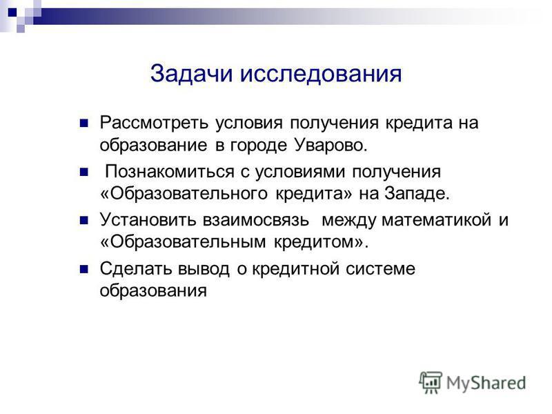 Задачи исследования Рассмотреть условия получения кредита на образование в городе Уварово. Познакомиться с условиями получения «Образовательного кредита» на Западе. Установить взаимосвязь между математикой и «Образовательным кредитом». Сделать вывод