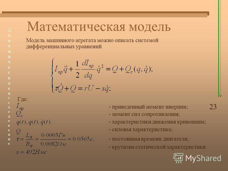 Математическая модель Модель машинного агрегата можно описать системой дифференциальных уравнений Где: - приведенный момент инерции; - момент сил сопротивления; - характеристики движения кривошипа; - силовая характеристика; - постоянная времени двига