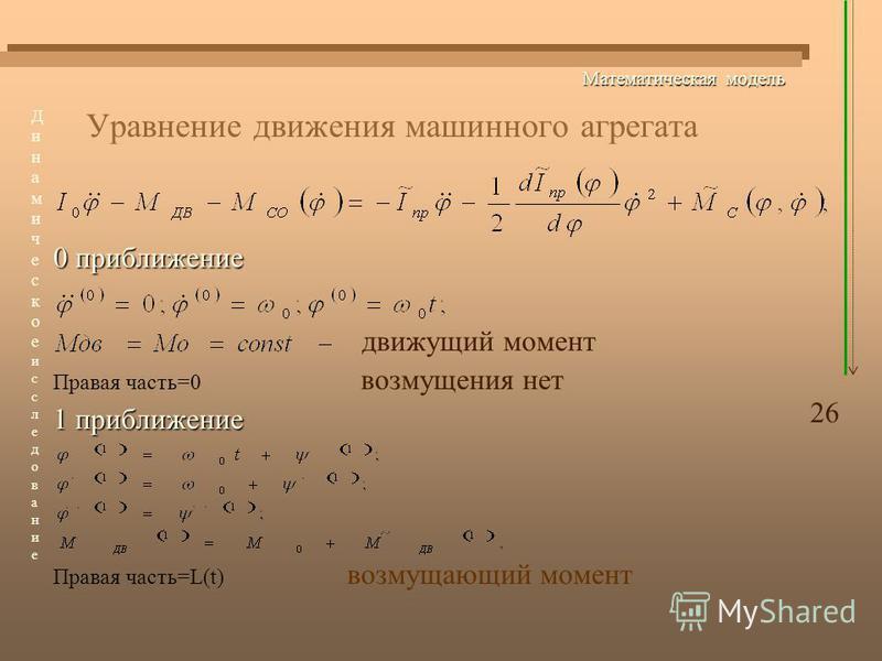 Математическая модель Уравнение движения машинного агрегата 0 приближение движущий момент Правая часть=0 возмущения нет 1 приближение Правая часть=L(t) возмущающий момент 26 Динамическоеисследование Динамическоеисследование