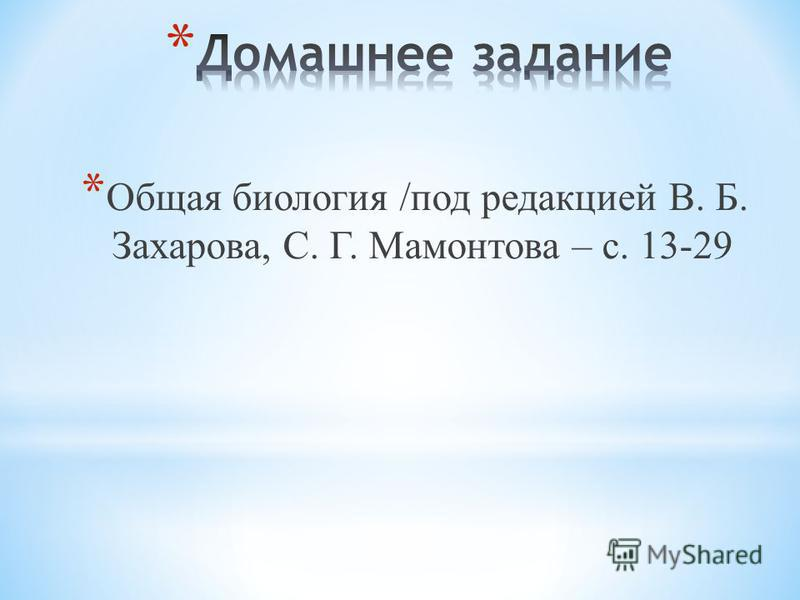 * Общая биология /под редакцией В. Б. Захарова, С. Г. Мамонтова – с. 13-29