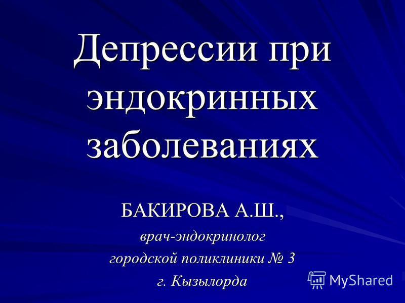 Депрессии при эндокринных заболеваниях БАКИРОВА А.Ш., врач-эндокринолог городской поликлиники 3 г. Кызылорда