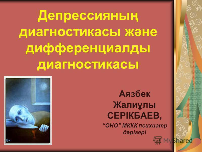 Депрессияның диагностикасы және дифференциалды диагностикасы Аязбек Жалиұлы СЕРІКБАЕВ, ОНО МКҚК психиатр дәрігері