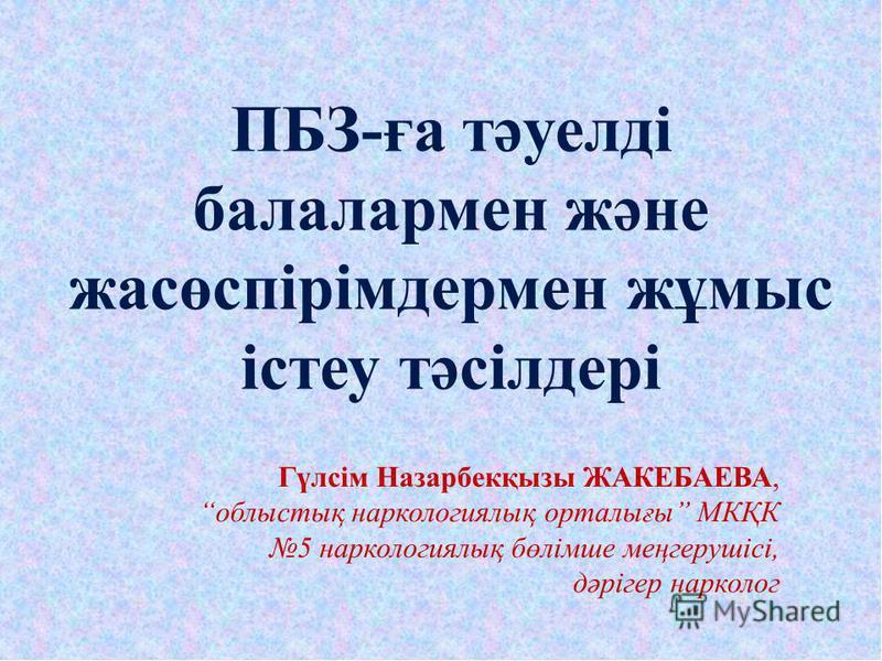 Гүлсім Назарбекқызы ЖАКЕБАЕВА, облыстық наркологиялық орталығы МКҚК 5 наркологиялық бөлімше меңгерушісі, дәрігер нарколог ПБЗ-ға тәуелді балалармен және жасөспірімдермен жұмыс істеу тәсілдері