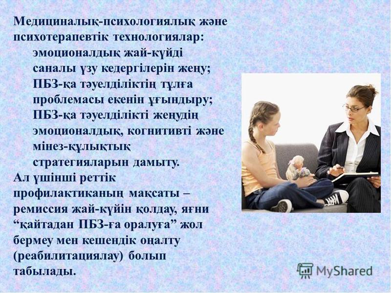 Медициналық-психологиялық және психотерапевтік технологиялар: эмоционалдық жай-күйді саналы үзу кедергілерін жеңу; ПБЗ-қа тәуелділіктің тұлға проблемасы екенін ұғындыру; ПБЗ-қа тәуелділікті жеңудің эмоционалдық, когнитивті және мінез-құлықтық стратег