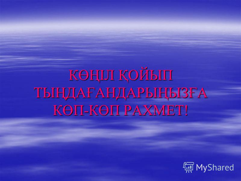 КӨҢІЛ ҚОЙЫП ТЫҢДАҒАНДАРЫҢЫЗҒА КӨП-КӨП РАХМЕТ!