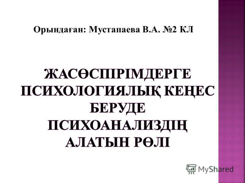 Орындаған: Мустапаева В.А. 2 КЛ