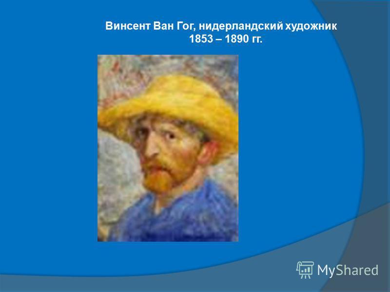 Винсент Ван Гог, нидерландский художник 1853 – 1890 гг.