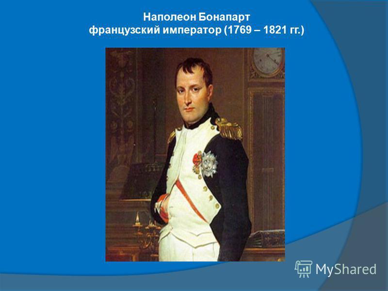 Наполеон Бонапарт французский император (1769 – 1821 гг.)