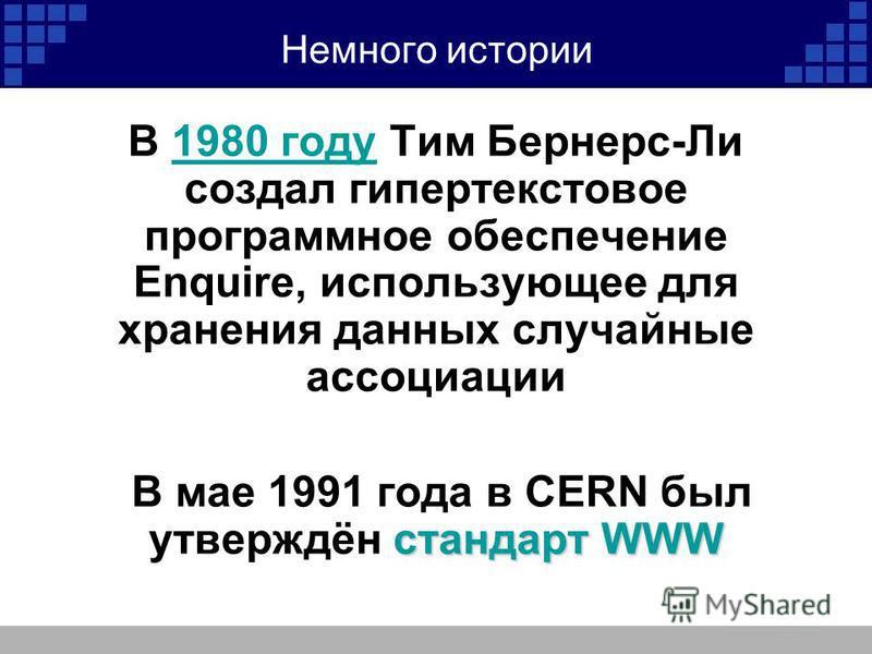 Немного истории В 1980 году Тим Бернерс-Ли создал гипертекстовое программное обеспечение Enquire, использующее для хранения данных случайные ассоциации 1980 году стандарт WWW В мае 1991 года в CERN был утверждён стандарт WWW