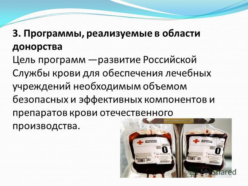 3. Программы, реализуемые в области донорства Цель программ развитие Российской Службы крови для обеспечения лечебных учреждений необходимым объемом безопасных и эффективных компонентов и препаратов крови отечественного производства.