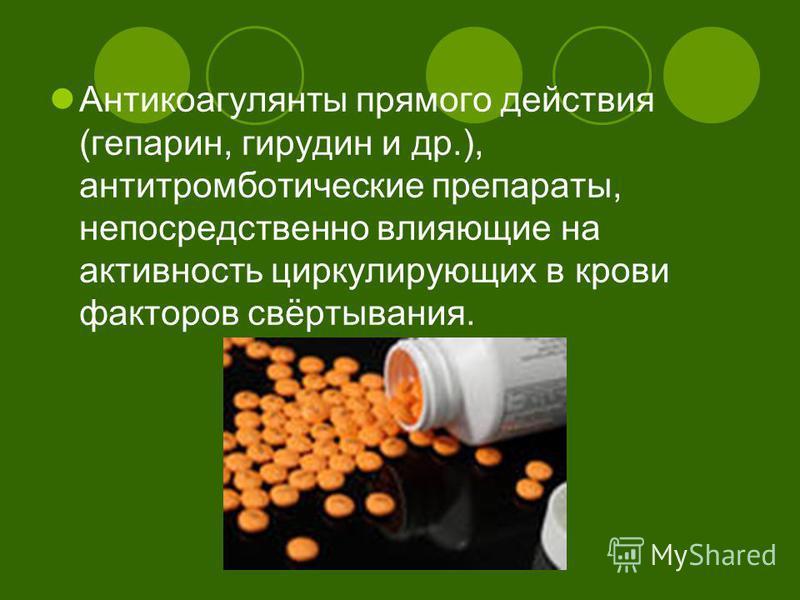 Антикоагулянты прямого действия (гепарин, гирудин и др.), антитромботические препараты, непосредственно влияющие на активность циркулирующих в крови факторов свёртывания.