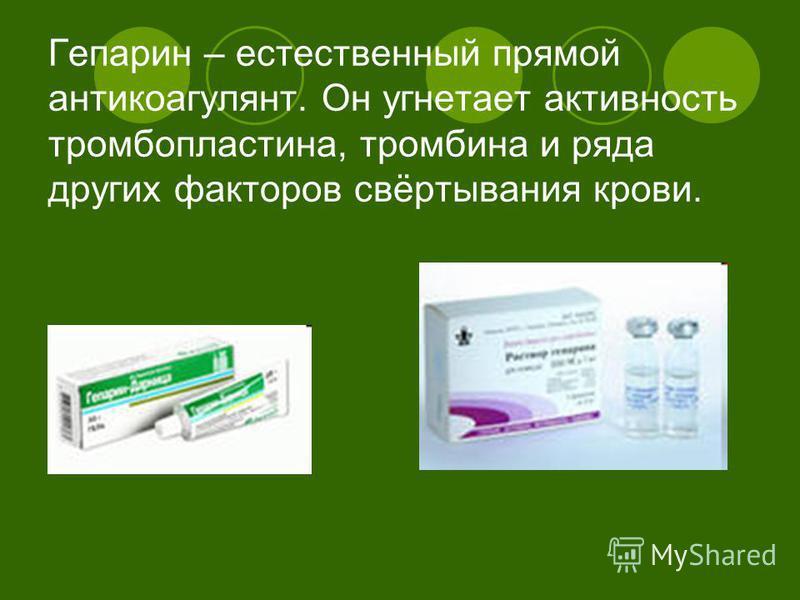 Гепарин – естественный прямой антикоагулянт. Он угнетает активность тромбопластина, тромбина и ряда других факторов свёртывания крови.