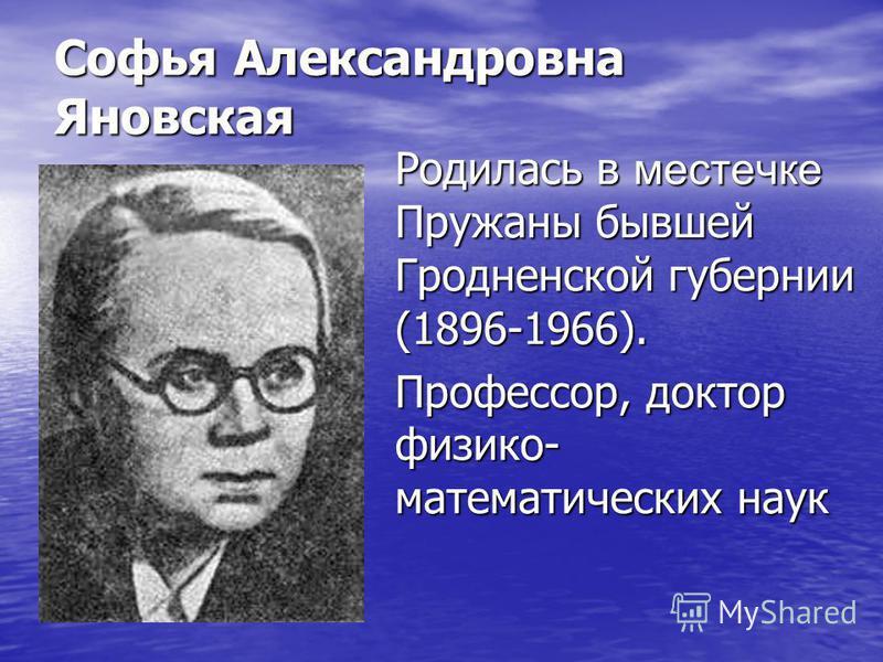 Софья Александровна Яновская Родилась в местечке Пружаны бывшей Гродненской губернии (1896-1966). Профессор, доктор физико- математических наук