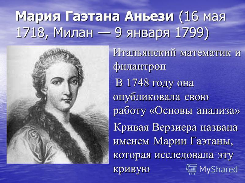 Мария Гаэтана Аньези (16 мая 1718, Милан 9 января 1799) Итальянский математик и филантроп Итальянский математик и филантроп В 1748 году она опубликовала свою работу «Основы анализа» В 1748 году она опубликовала свою работу «Основы анализа» Кривая Вер