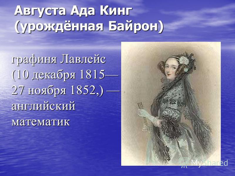 Августа Ада Кинг (урождённая Байрон) графиня Лавлейс (10 декабря 1815 27 ноября 1852,) английский математик графиня Лавлейс (10 декабря 1815 27 ноября 1852,) английский математик