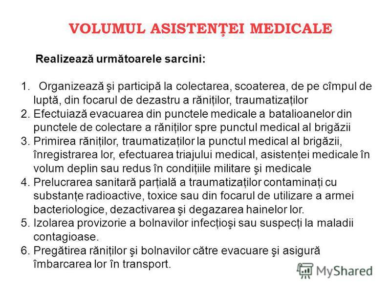 VOLUMUL ASISTENŢEI MEDICALE Realizează următoarele sarcini: 1. Organizează şi participă la colectarea, scoaterea, de pe cîmpul de luptă, din focarul de dezastru a răniţilor, traumatizaţilor 2. Efectuiază evacuarea din punctele medicale a batalioanelo