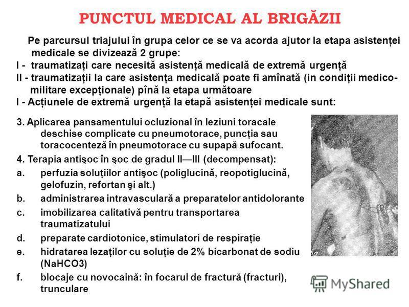 PUNCTUL MEDICAL AL BRIGĂZII 3. Aplicarea pansamentului ocluzional în leziuni toracale deschise complicate cu pneumotorace, puncţia sau toracocenteză în pneumotorace cu supapă sufocant. 4. Terapia antişoc în şoc de gradul IIIII (decompensat): a.perfuz