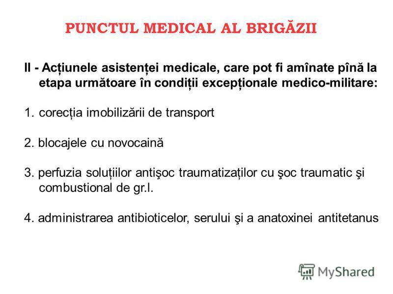 PUNCTUL MEDICAL AL BRIGĂZII II - Acţiunele asistenţei medicale, care pot fi amînate pînă la etapa următoare în condiţii excepţionale medico-militare: 1.corecţia imobilizării de transport 2. blocajele cu novocaină 3. perfuzia soluţiilor antişoc trauma