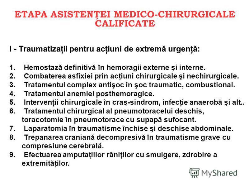 ETAPA ASISTENŢEI MEDICO-CHIRURGICALE CALIFICATE I - Traumatizaţii pentru acţiuni de extremă urgenţă: 1. Hemostază definitivă în hemoragii externe şi interne. 2. Combaterea asfixiei prin acţiuni chirurgicale şi nechirurgicale. 3. Tratamentul complex a