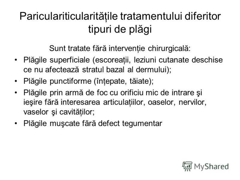 Pariculariticularităţile tratamentului diferitor tipuri de plăgi Sunt tratate fără intervenţie chirurgicală: Plăgile superficiale (escoreaţii, leziuni cutanate deschise ce nu afectează stratul bazal al dermului); Plăgile punctiforme (înţepate, tăiate