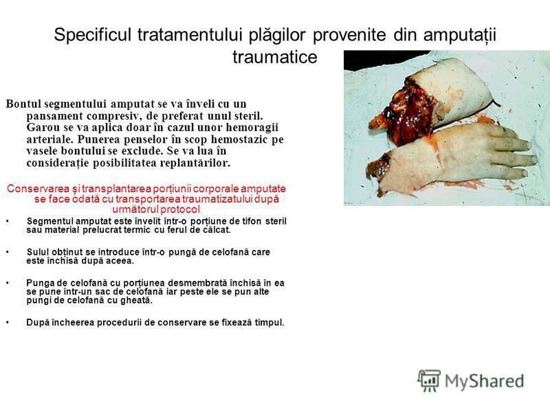 Specificul tratamentului plăgilor provenite din amputaţii traumatice Bontul segmentului amputat se va înveli cu un pansament compresiv, de preferat unul steril. Garou se va aplica doar în cazul unor hemoragii arteriale. Punerea penselor în scop hemos
