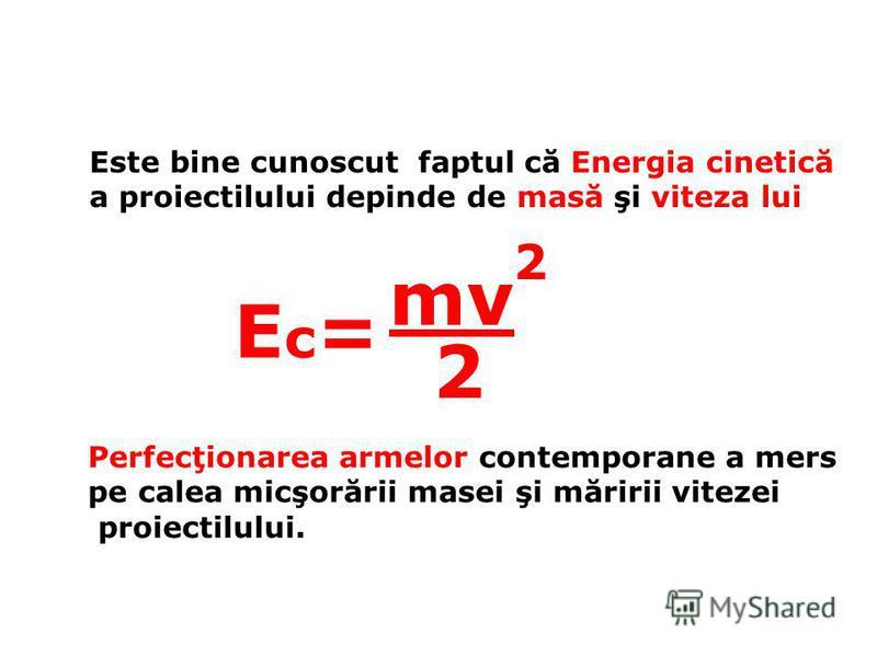 Este bine cunoscut faptul că Energia cinetică a proiectilului depinde de masă şi viteza lui Ec=Ec= 2 2 mv Perfecţionarea armelor contemporane a mers pe calea micşorării masei şi măririi vitezei proiectilului.