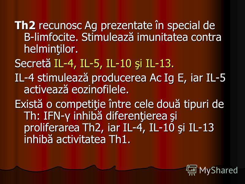 Th2 recunosc Ag prezentate în special de B-limfocite. Stimulează imunitatea contra helminţilor. Secretă IL-4, IL-5, IL-10 şi IL-13. IL-4 stimulează producerea Ac Ig E, iar IL-5 activează eozinofilele. Există o competiţie între cele două tipuri de Th: