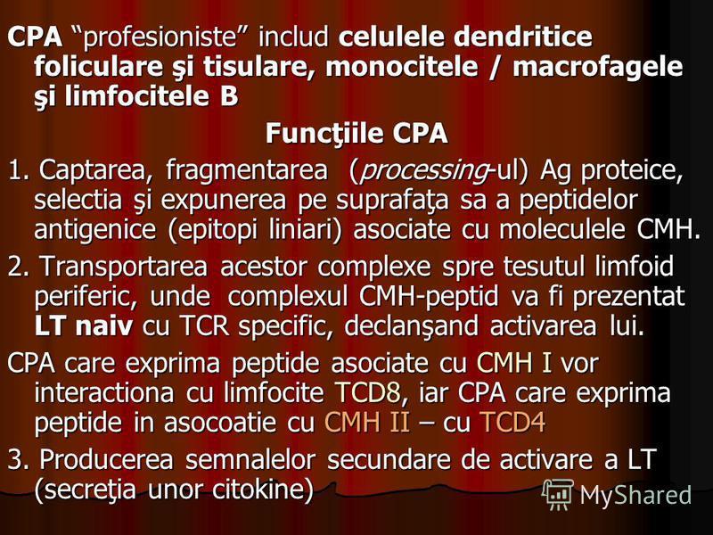 CPA profesioniste includ celulele dendritice foliculare şi tisulare, monocitele / macrofagele şi limfocitele B Funcţiile CPA 1. Captarea, fragmentarea (processing-ul) Ag proteice, selectia şi expunerea pe suprafaţa sa a peptidelor antigenice (epitopi