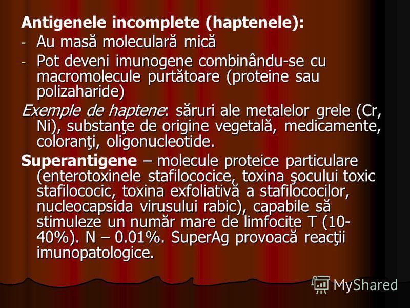 Antigenele incomplete (haptenele): - Au masă moleculară mică - Pot deveni imunogene combinându-se cu macromolecule purtătoare (proteine sau polizaharide) Exemple de haptene: săruri ale metalelor grele (Cr, Ni), substanţe de origine vegetală, medicame