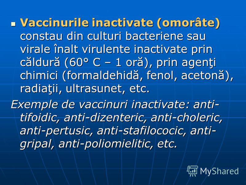 Vaccinurile inactivate (omorâte) constau din culturi bacteriene sau virale înalt virulente inactivate prin căldură (60° C – 1 oră), prin agenţi chimici (formaldehidă, fenol, acetonă), radiaţii, ultrasunet, etc. Vaccinurile inactivate (omorâte) consta