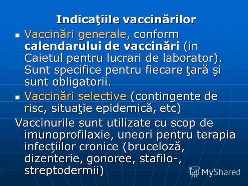 Indicaţiile vaccinărilor Vaccinări generale, conform calendarului de vaccinări (in Caietul pentru lucrari de laborator). Sunt specifice pentru fiecare ţară şi sunt obligatorii. Vaccinări generale, conform calendarului de vaccinări (in Caietul pentru