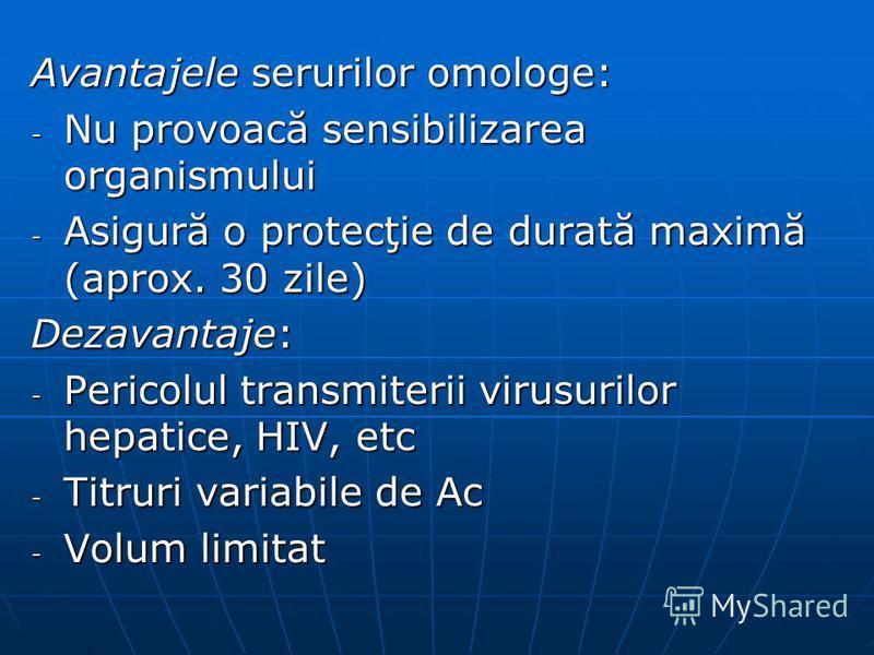 Avantajele serurilor omologe: - Nu provoacă sensibilizarea organismului - Asigură o protecţie de durată maximă (aprox. 30 zile) Dezavantaje: - Pericolul transmiterii virusurilor hepatice, HIV, etc - Titruri variabile de Ac - Volum limitat