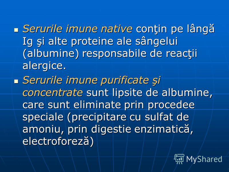 Serurile imune native conţin pe lângă Ig şi alte proteine ale sângelui (albumine) responsabile de reacţii alergice. Serurile imune native conţin pe lângă Ig şi alte proteine ale sângelui (albumine) responsabile de reacţii alergice. Serurile imune pur