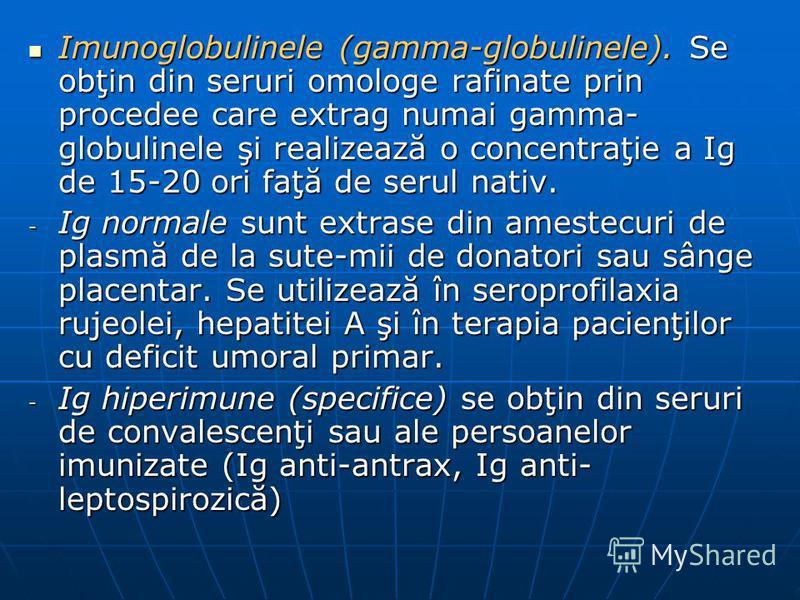 Imunoglobulinele (gamma-globulinele). Se obţin din seruri omologe rafinate prin procedee care extrag numai gamma- globulinele şi realizează o concentraţie a Ig de 15-20 ori faţă de serul nativ. Imunoglobulinele (gamma-globulinele). Se obţin din serur