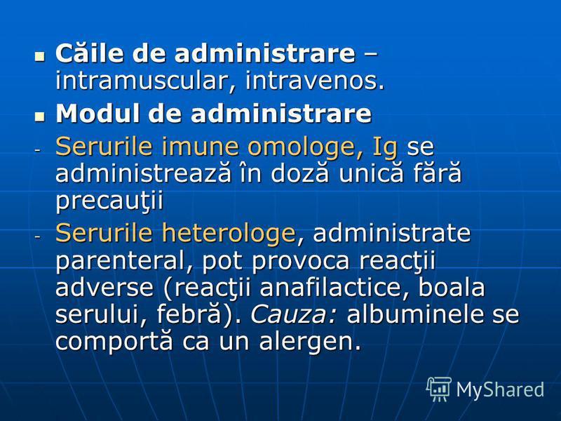 Căile de administrare – intramuscular, intravenos. Căile de administrare – intramuscular, intravenos. Modul de administrare Modul de administrare - Serurile imune omologe, Ig se administrează în doză unică fără precauţii - Serurile heterologe, admini