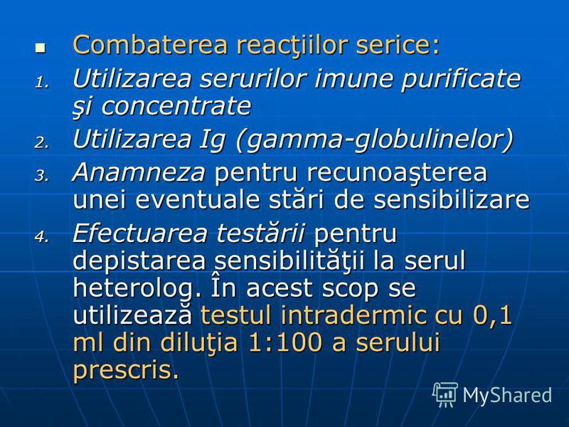 Combaterea reacţiilor serice: Combaterea reacţiilor serice: 1. Utilizarea serurilor imune purificate şi concentrate 2. Utilizarea Ig (gamma-globulinelor) 3. Anamneza pentru recunoaşterea unei eventuale stări de sensibilizare 4. Efectuarea testării pe