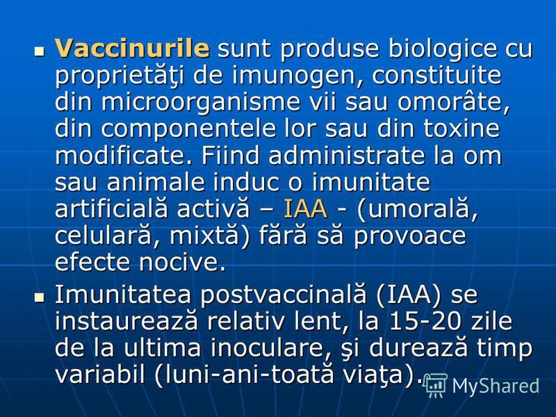 Vaccinurile sunt produse biologice cu proprietăţi de imunogen, constituite din microorganisme vii sau omorâte, din componentele lor sau din toxine modificate. Fiind administrate la om sau animale induc o imunitate artificială activă – IAA - (umorală,
