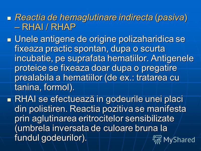 Reactia de hemaglutinare indirecta (pasiva) – RHAI / RHAP Reactia de hemaglutinare indirecta (pasiva) – RHAI / RHAP Unele antigene de origine polizaharidica se fixeaza practic spontan, dupa o scurta incubatie, pe suprafata hematiilor. Antigenele prot