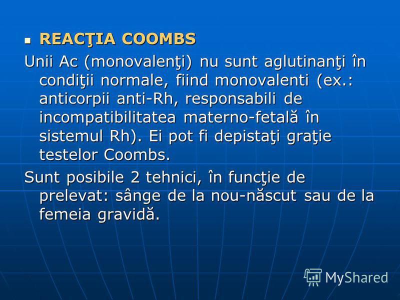 REACŢIA COOMBS REACŢIA COOMBS Unii Ac (monovalenţi) nu sunt aglutinanţi în condiţii normale, fiind monovalenti (ex.: anticorpii anti-Rh, responsabili de incompatibilitatea materno-fetală în sistemul Rh). Ei pot fi depistaţi graţie testelor Coombs. Su