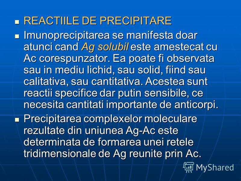REACTIILE DE PRECIPITARE REACTIILE DE PRECIPITARE Imunoprecipitarea se manifesta doar atunci cand Ag solubil este amestecat cu Ac corespunzator. Ea poate fi observata sau in mediu lichid, sau solid, fiind sau calitativa, sau cantitativa. Acestea sunt