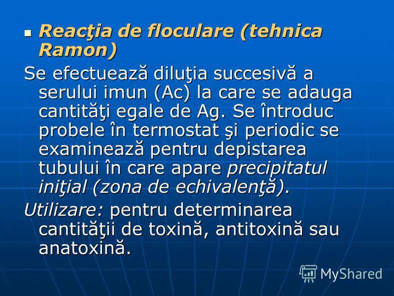 Reacţia de floculare (tehnica Ramon) Reacţia de floculare (tehnica Ramon) Se efectuează diluţia succesivă a serului imun (Ac) la care se adauga cantităţi egale de Ag. Se întroduc probele în termostat şi periodic se examinează pentru depistarea tubulu