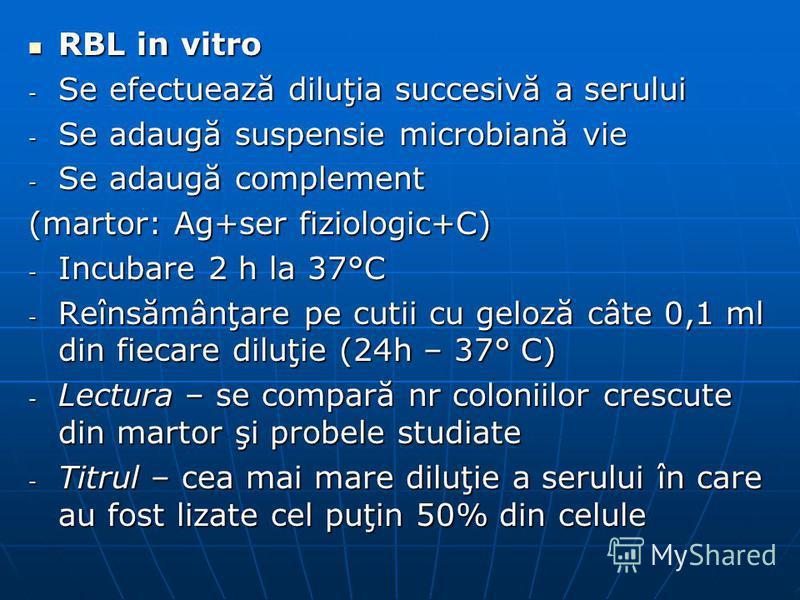 RBL in vitro RBL in vitro - Se efectuează diluţia succesivă a serului - Se adaugă suspensie microbiană vie - Se adaugă complement (martor: Ag+ser fiziologic+C) - Incubare 2 h la 37°C - Reînsămânţare pe cutii cu geloză câte 0,1 ml din fiecare diluţie