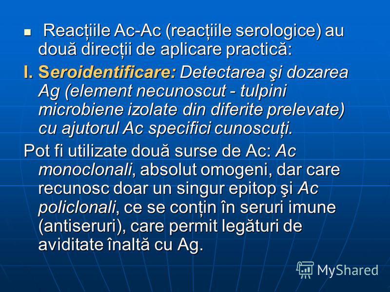 Reacţiile Ac-Ac (reacţiile serologice) au două direcţii de aplicare practică: Reacţiile Ac-Ac (reacţiile serologice) au două direcţii de aplicare practică: I.Seroidentificare: Detectarea şi dozarea Ag (element necunoscut - tulpini microbiene izolate