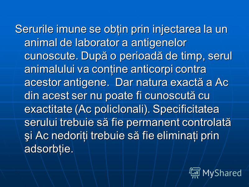 Serurile imune se obţin prin injectarea la un animal de laborator a antigenelor cunoscute. După o perioadă de timp, serul animalului va conţine anticorpi contra acestor antigene. Dar natura exactă a Ac din acest ser nu poate fi cunoscută cu exactitat