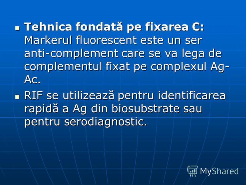 Tehnica fondată pe fixarea C: Markerul fluorescent este un ser anti-complement care se va lega de complementul fixat pe complexul Ag- Ac. Tehnica fondată pe fixarea C: Markerul fluorescent este un ser anti-complement care se va lega de complementul f
