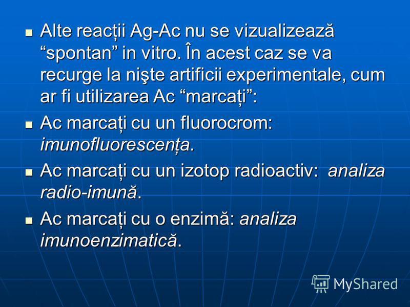 Alte reacţii Ag-Ac nu se vizualizează spontan in vitro. În acest caz se va recurge la nişte artificii experimentale, cum ar fi utilizarea Ac marcaţi: Alte reacţii Ag-Ac nu se vizualizează spontan in vitro. În acest caz se va recurge la nişte artifici